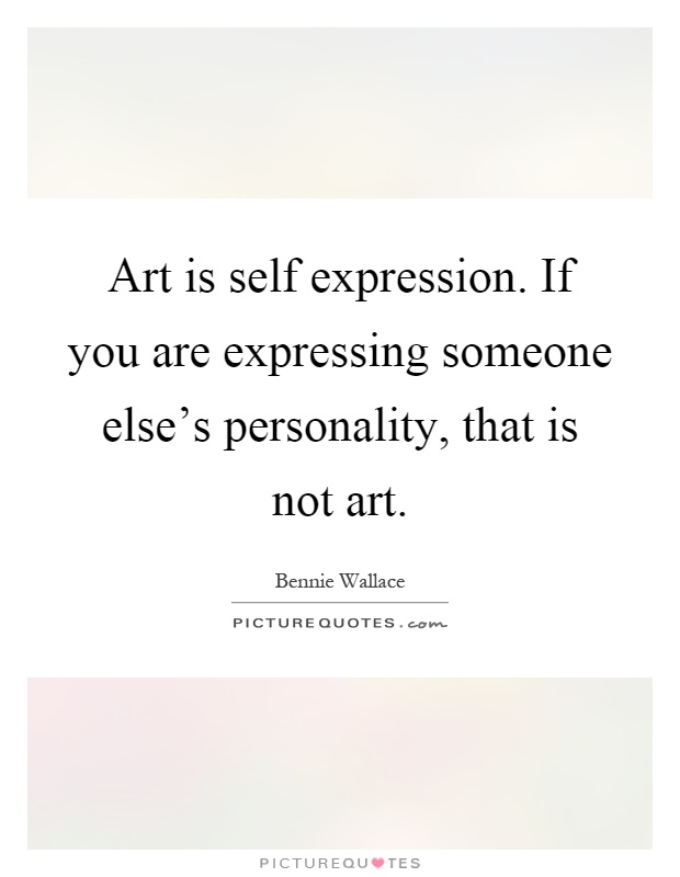 Art is self expression. If you are expressing someone else's personality, that is not art Picture Quote #1