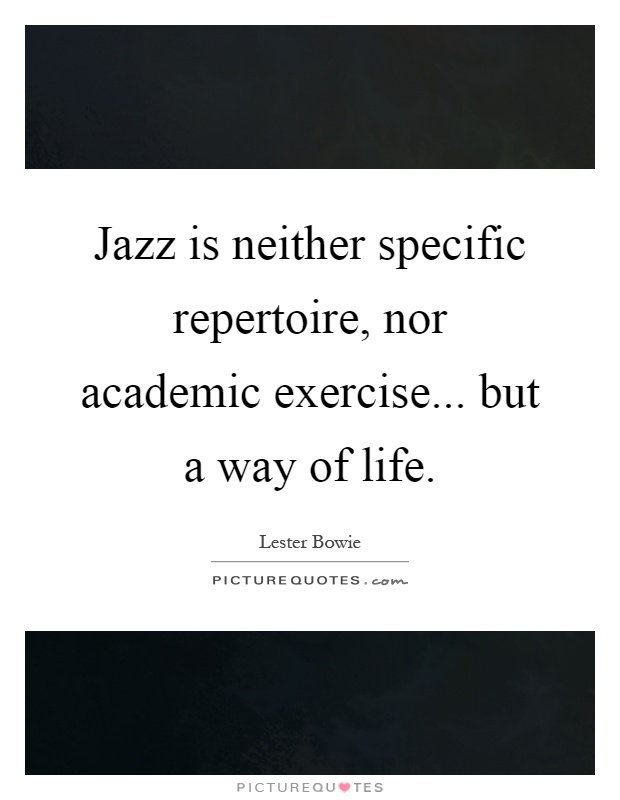 Jazz is neither specific repertoire, nor academic exercise... but a way of life Picture Quote #1