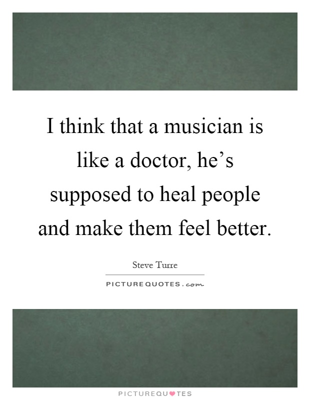 I think that a musician is like a doctor, he's supposed to heal people and make them feel better Picture Quote #1