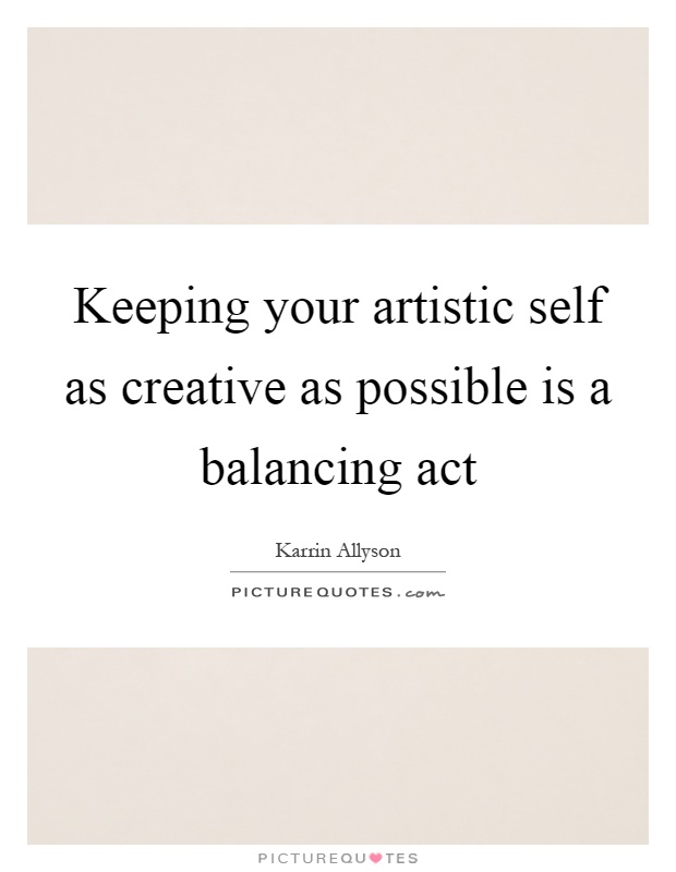 Keeping your artistic self as creative as possible is a balancing act Picture Quote #1