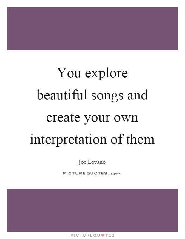 You explore beautiful songs and create your own interpretation of them Picture Quote #1