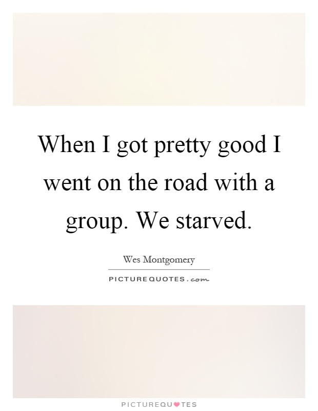 When I got pretty good I went on the road with a group. We starved Picture Quote #1
