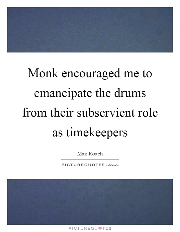 Monk encouraged me to emancipate the drums from their subservient role as timekeepers Picture Quote #1