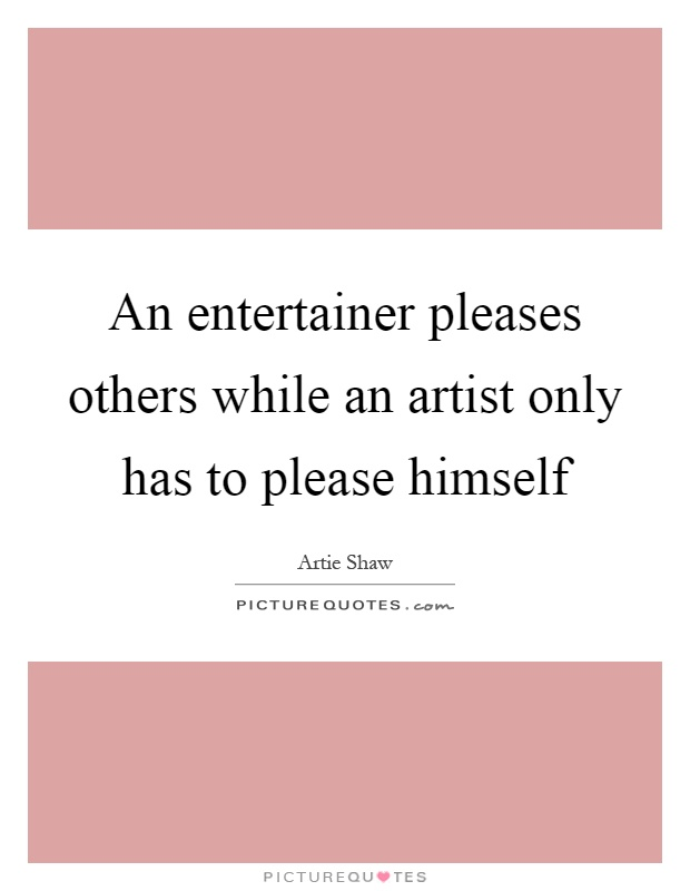 An entertainer pleases others while an artist only has to please himself Picture Quote #1