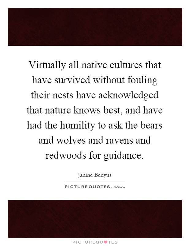 Virtually all native cultures that have survived without fouling their nests have acknowledged that nature knows best, and have had the humility to ask the bears and wolves and ravens and redwoods for guidance Picture Quote #1