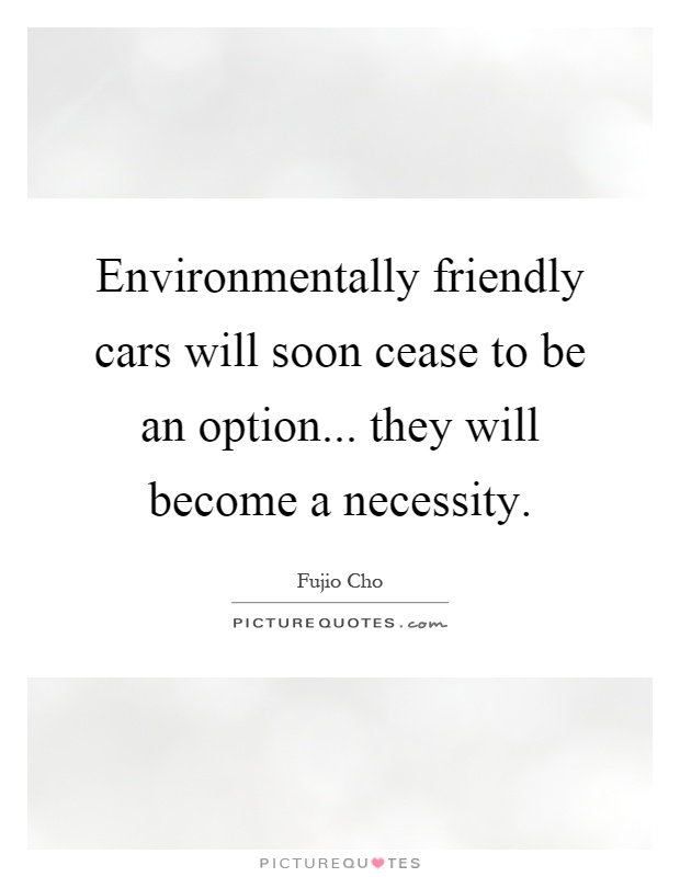 Environmentally friendly cars will soon cease to be an option... they will become a necessity Picture Quote #1
