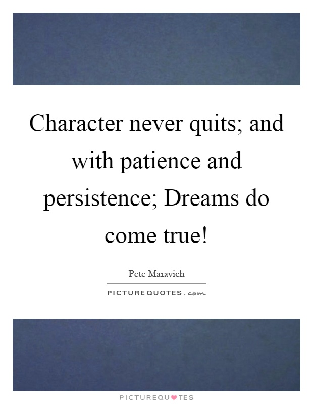 Character never quits; and with patience and persistence; Dreams do come true! Picture Quote #1