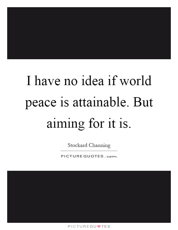 I have no idea if world peace is attainable. But aiming for it is Picture Quote #1