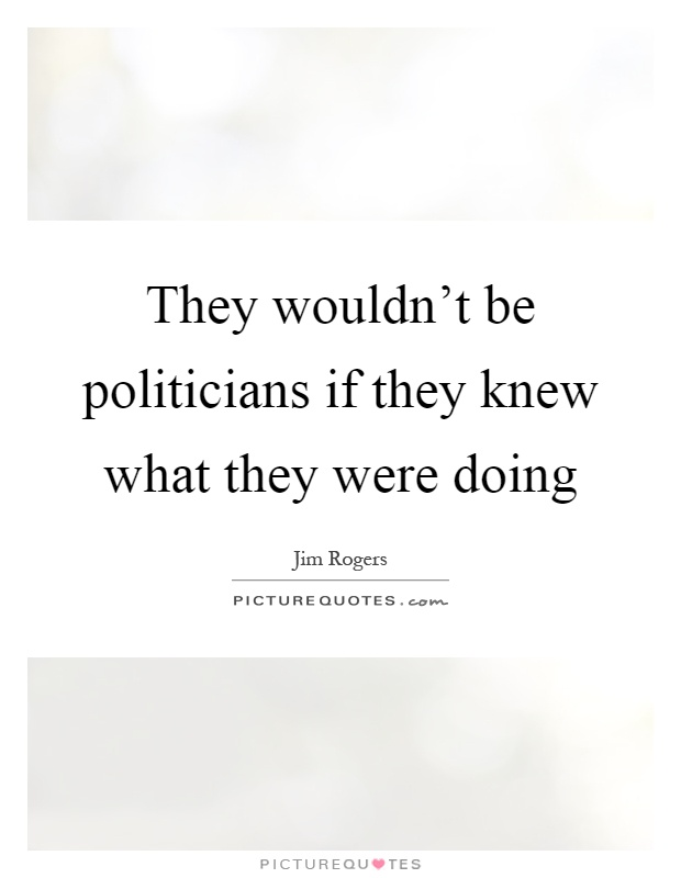 They wouldn't be politicians if they knew what they were doing Picture Quote #1