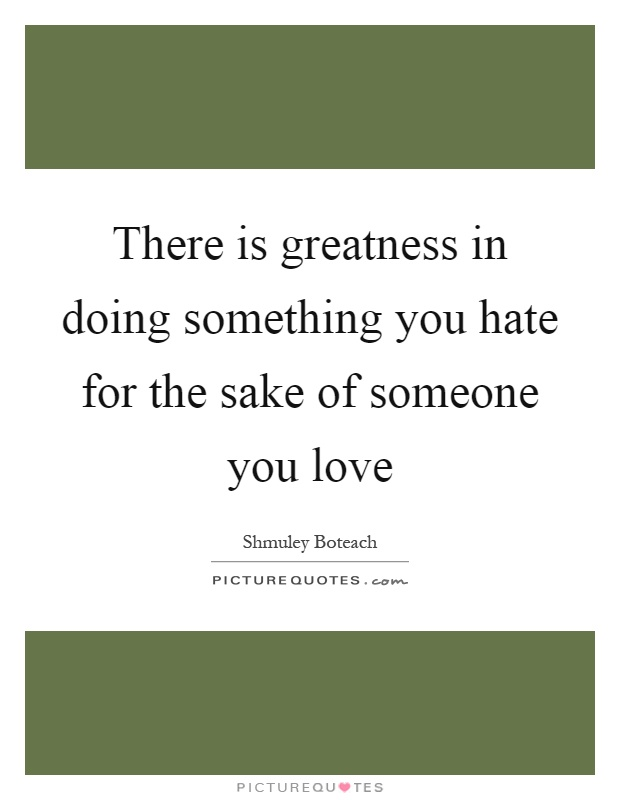 There is greatness in doing something you hate for the sake of someone you love Picture Quote #1