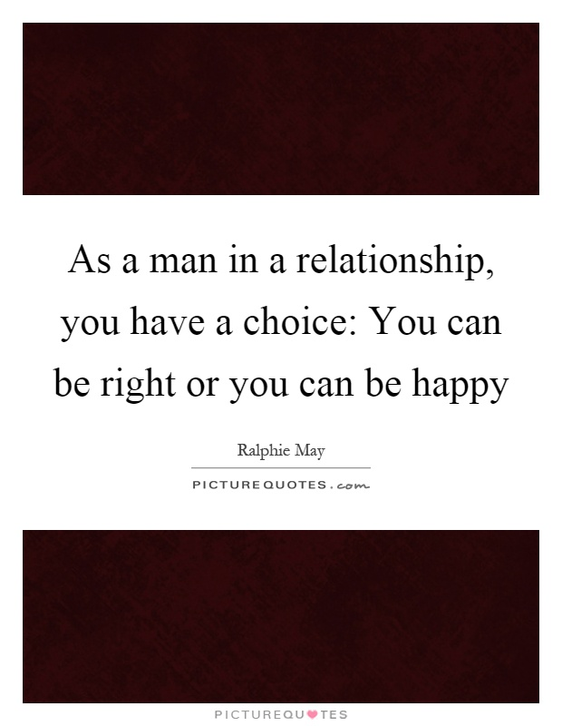 As a man in a relationship, you have a choice: You can be right or you can be happy Picture Quote #1