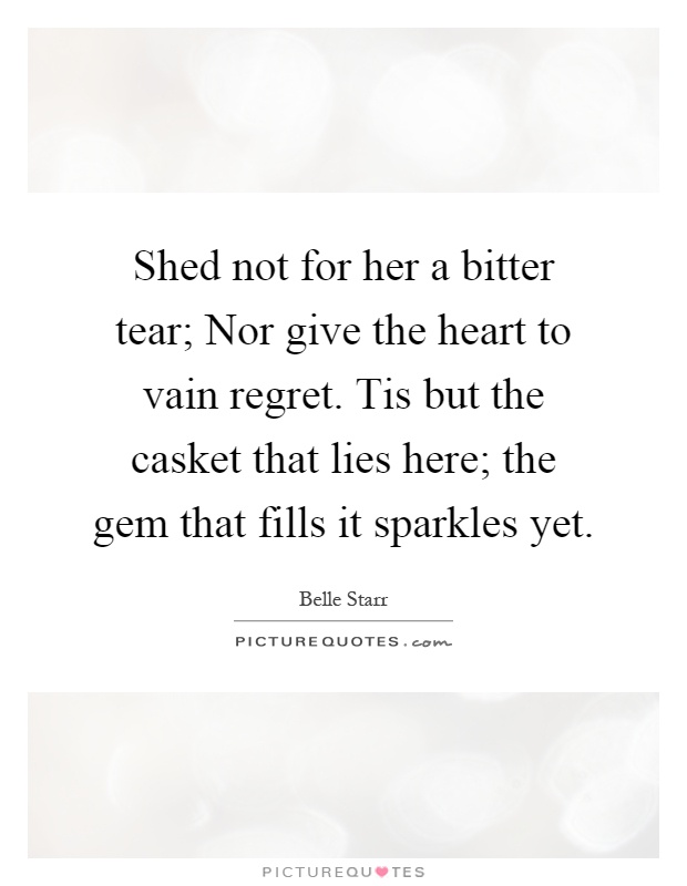 Shed not for her a bitter tear; Nor give the heart to vain regret. Tis but the casket that lies here; the gem that fills it sparkles yet Picture Quote #1
