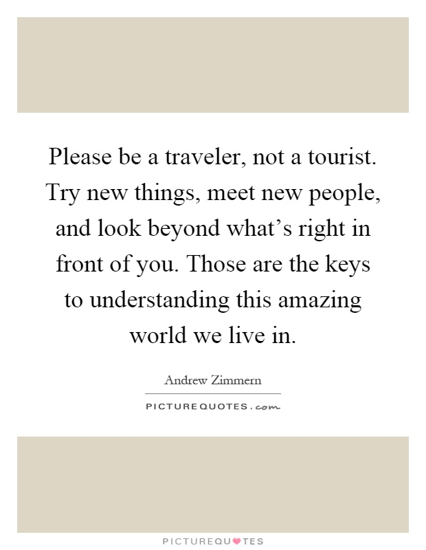 Please be a traveler, not a tourist. Try new things, meet new people, and look beyond what's right in front of you. Those are the keys to understanding this amazing world we live in Picture Quote #1