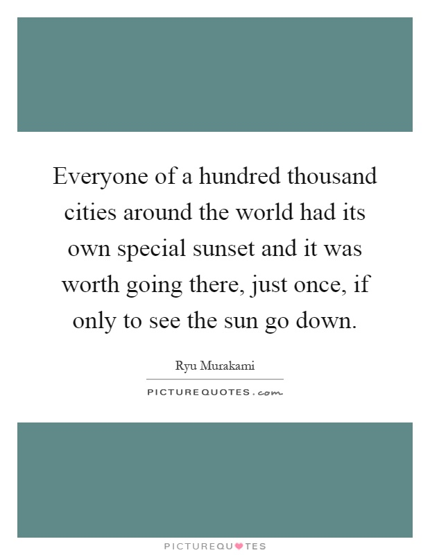 Everyone of a hundred thousand cities around the world had its own special sunset and it was worth going there, just once, if only to see the sun go down Picture Quote #1