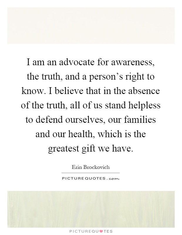 I am an advocate for awareness, the truth, and a person's right to know. I believe that in the absence of the truth, all of us stand helpless to defend ourselves, our families and our health, which is the greatest gift we have Picture Quote #1