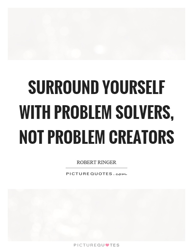 Surround yourself with problem solvers, not problem creators Picture Quote #1
