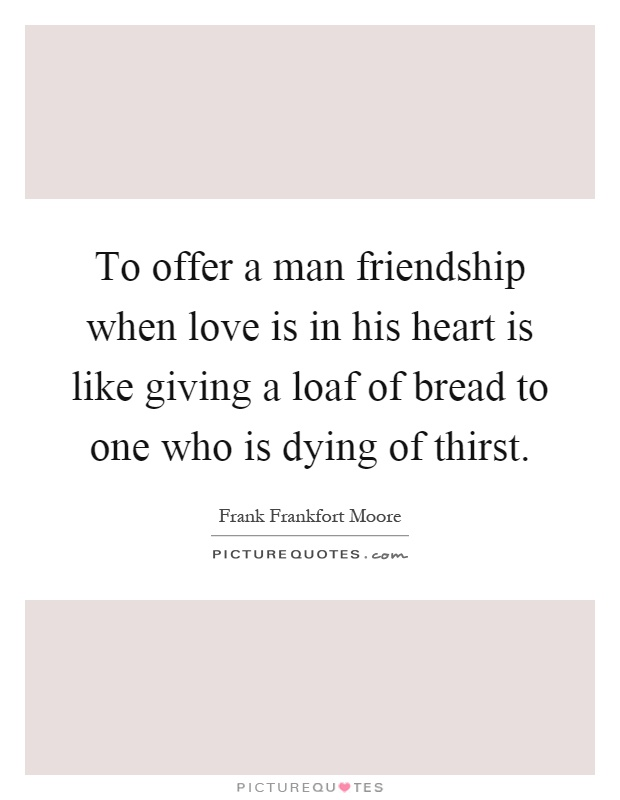 To offer a man friendship when love is in his heart is like giving a loaf of bread to one who is dying of thirst Picture Quote #1