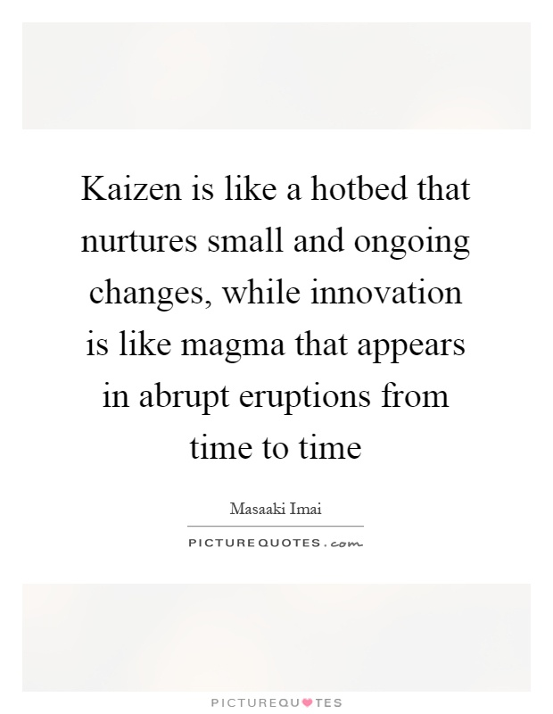 Kaizen is like a hotbed that nurtures small and ongoing changes, while innovation is like magma that appears in abrupt eruptions from time to time Picture Quote #1