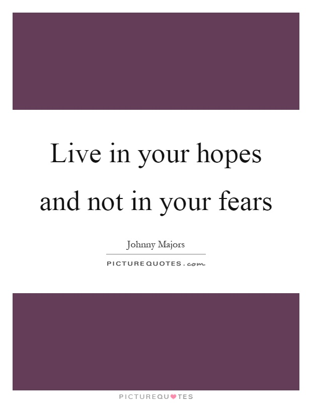 Live in your hopes and not in your fears Picture Quote #1