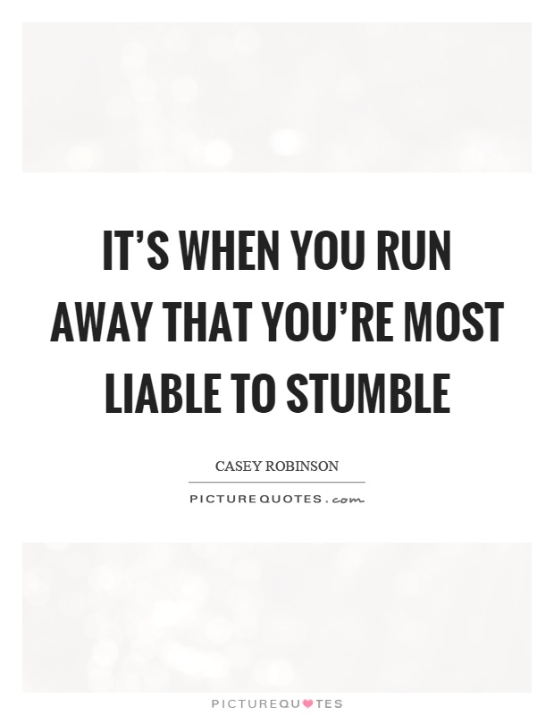 It's when you run away that you're most liable to stumble Picture Quote #1