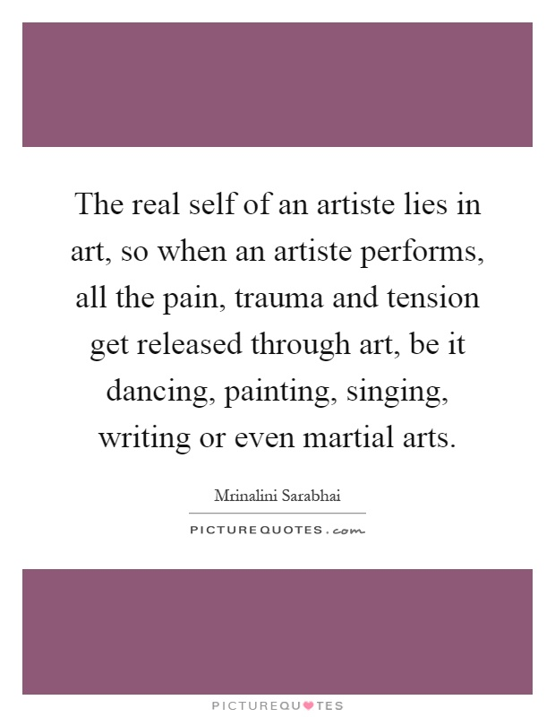 The real self of an artiste lies in art, so when an artiste performs, all the pain, trauma and tension get released through art, be it dancing, painting, singing, writing or even martial arts Picture Quote #1