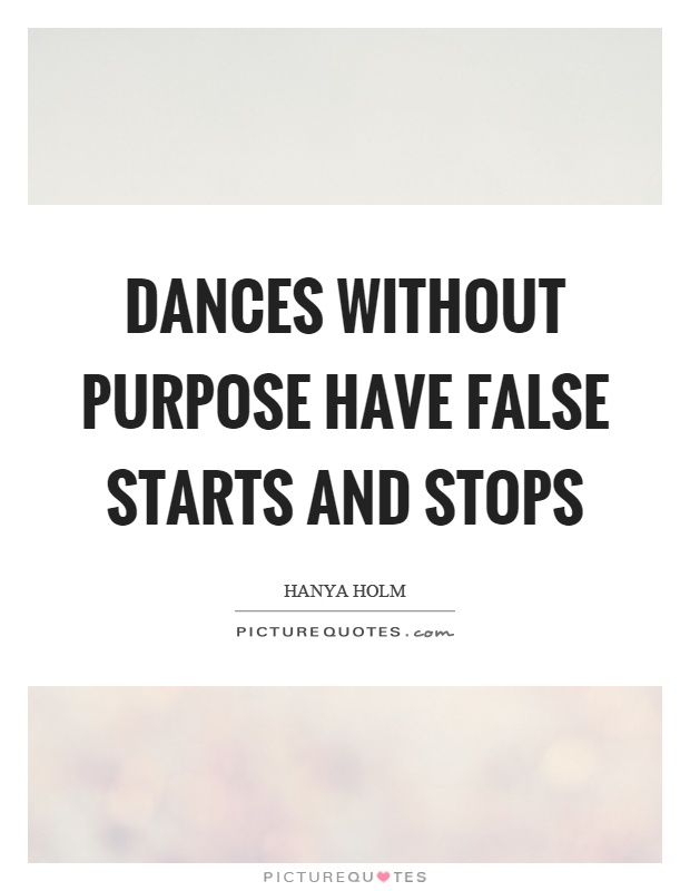 Dances without purpose have false starts and stops Picture Quote #1