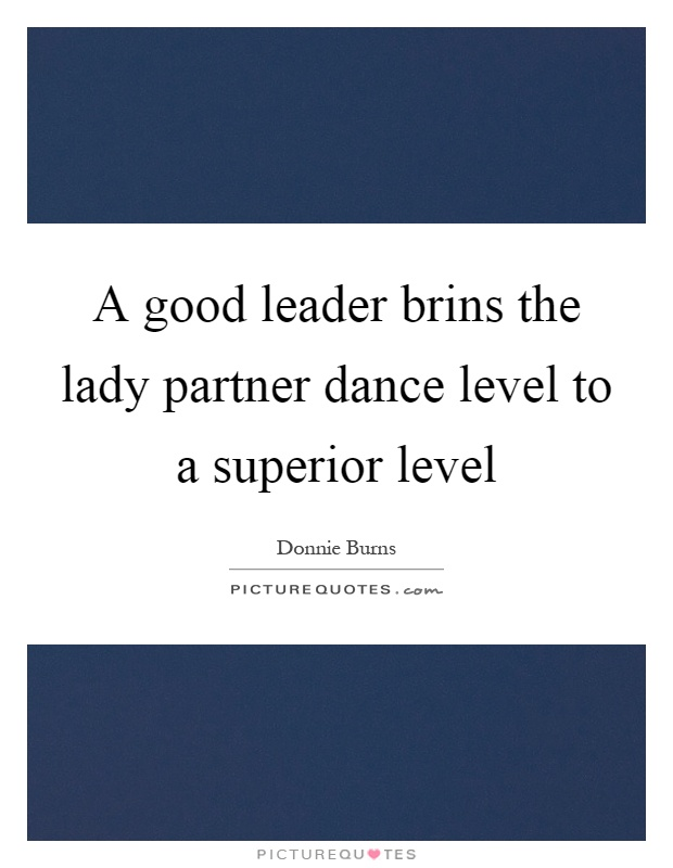 A good leader brins the lady partner dance level to a superior level Picture Quote #1