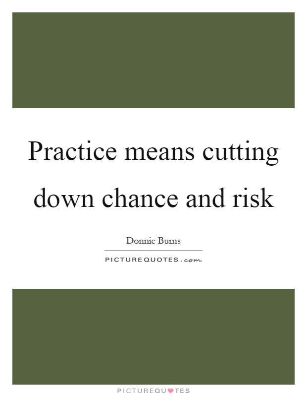 Practice means cutting down chance and risk Picture Quote #1