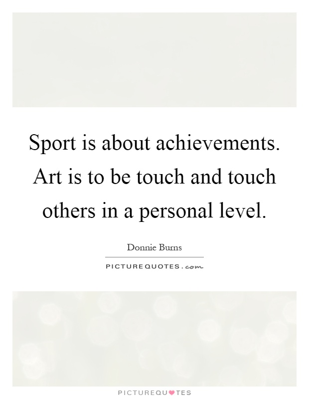 Sport is about achievements. Art is to be touch and touch others in a personal level Picture Quote #1