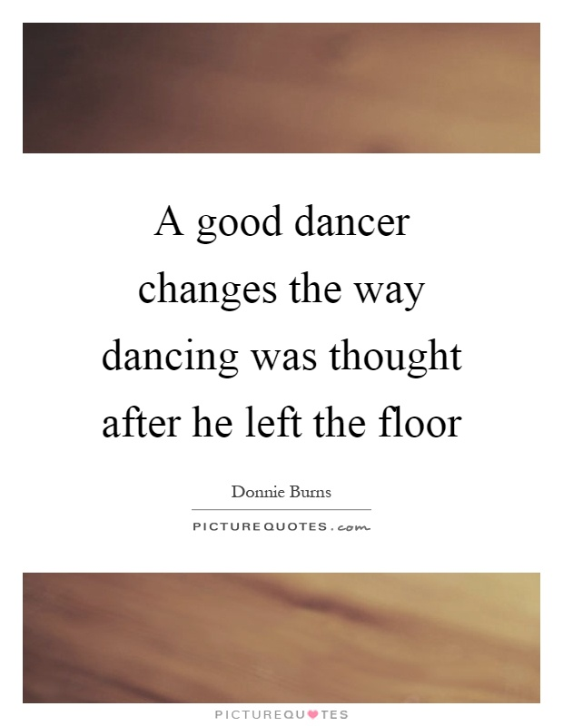 A good dancer changes the way dancing was thought after he left the floor Picture Quote #1