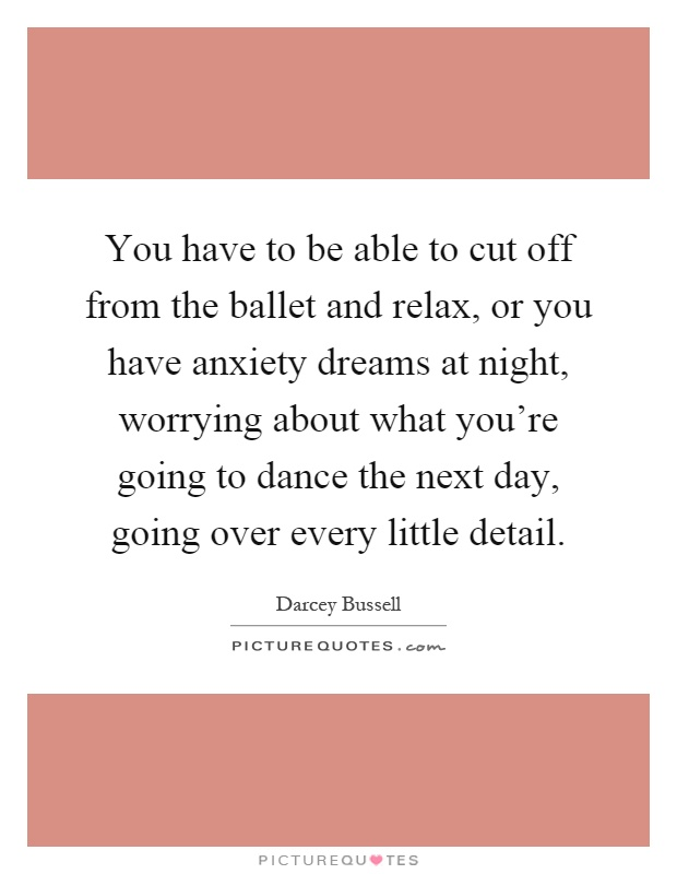 You have to be able to cut off from the ballet and relax, or you have anxiety dreams at night, worrying about what you're going to dance the next day, going over every little detail Picture Quote #1