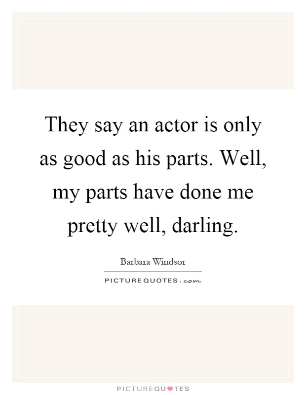 They say an actor is only as good as his parts. Well, my parts have done me pretty well, darling Picture Quote #1