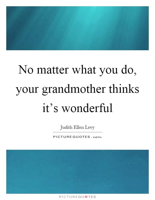 No matter what you do, your grandmother thinks it's wonderful Picture Quote #1