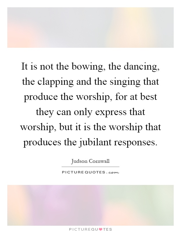 It is not the bowing, the dancing, the clapping and the singing that produce the worship, for at best they can only express that worship, but it is the worship that produces the jubilant responses Picture Quote #1