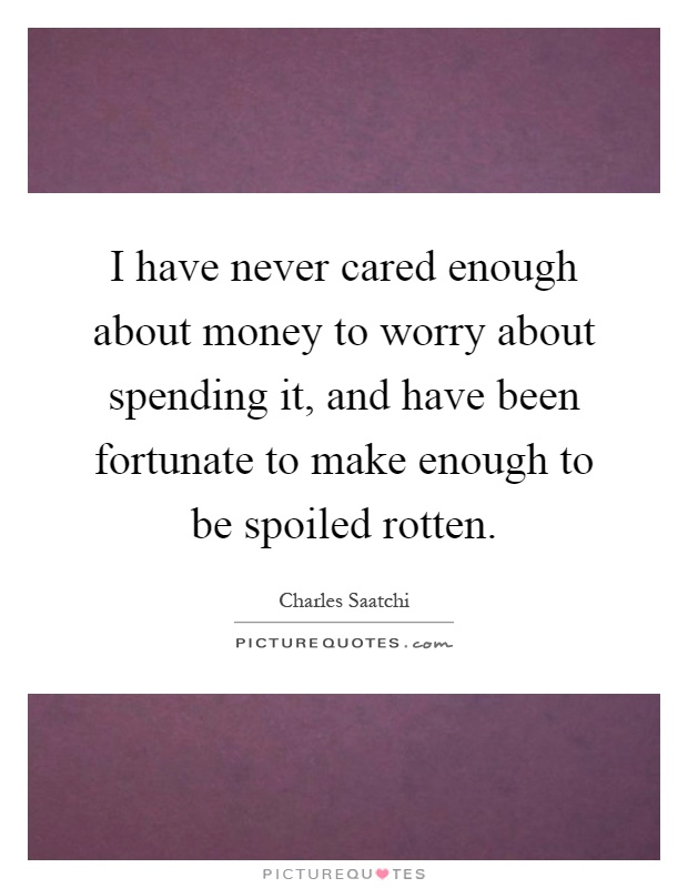 I have never cared enough about money to worry about spending it, and have been fortunate to make enough to be spoiled rotten Picture Quote #1