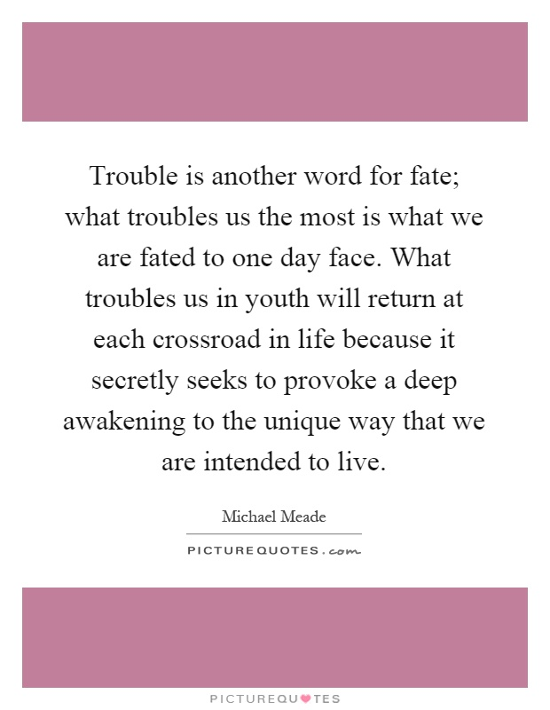 Trouble is another word for fate; what troubles us the most is what we are fated to one day face. What troubles us in youth will return at each crossroad in life because it secretly seeks to provoke a deep awakening to the unique way that we are intended to live Picture Quote #1