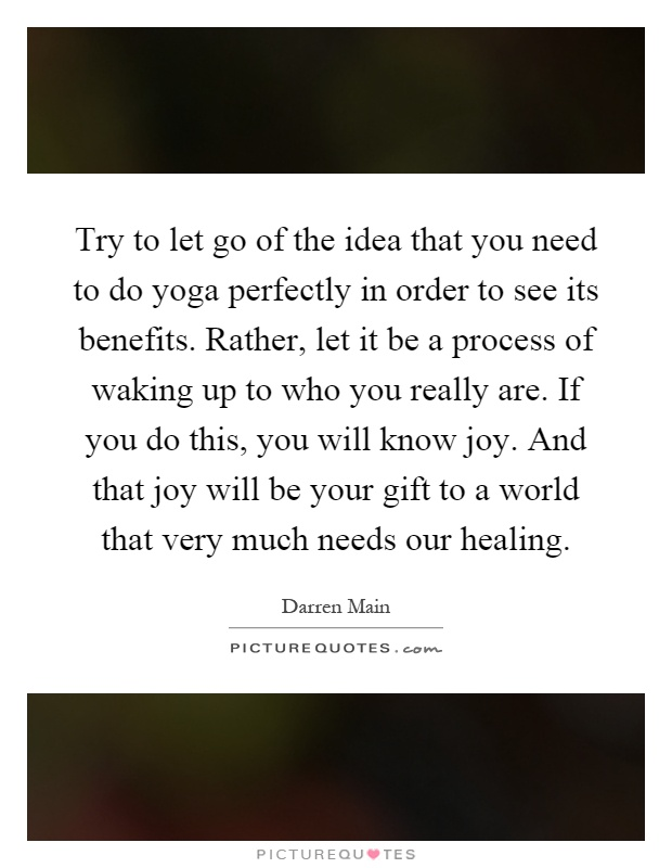 Try to let go of the idea that you need to do yoga perfectly in order to see its benefits. Rather, let it be a process of waking up to who you really are. If you do this, you will know joy. And that joy will be your gift to a world that very much needs our healing Picture Quote #1
