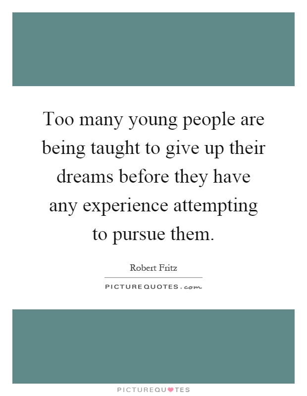 Too many young people are being taught to give up their dreams before they have any experience attempting to pursue them Picture Quote #1