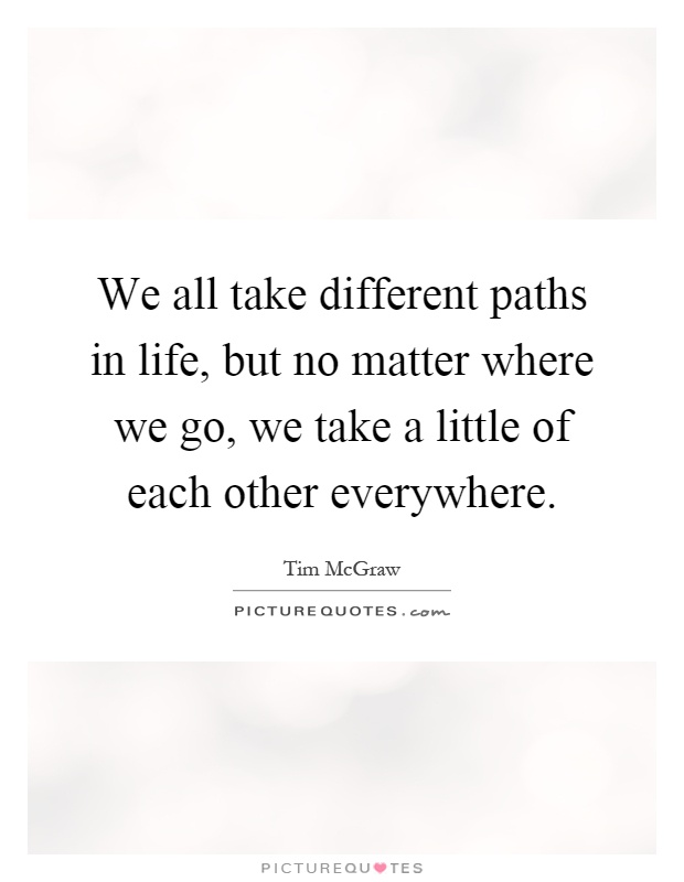 We all take different paths in life, but no matter where we go, we take a little of each other everywhere Picture Quote #1