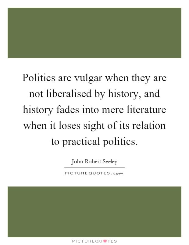 Politics are vulgar when they are not liberalised by history, and history fades into mere literature when it loses sight of its relation to practical politics Picture Quote #1