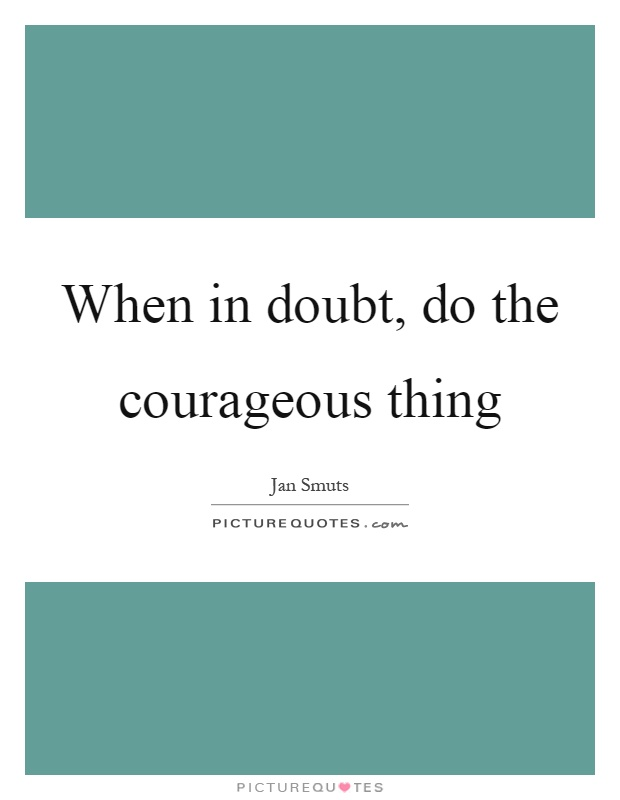 When in doubt, do the courageous thing Picture Quote #1