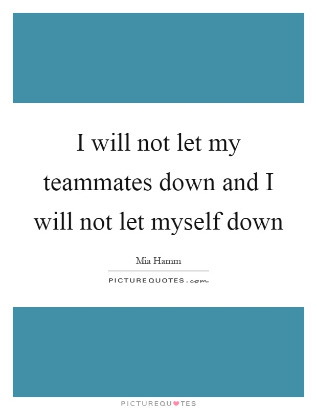 I will not let my teammates down and I will not let myself down Picture Quote #1