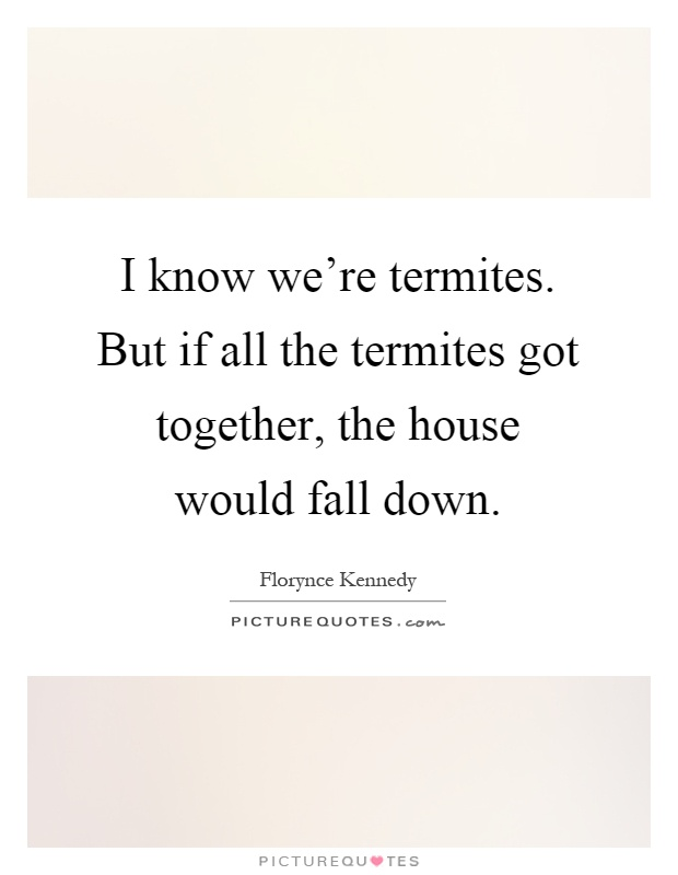 I know we're termites. But if all the termites got together, the house would fall down Picture Quote #1