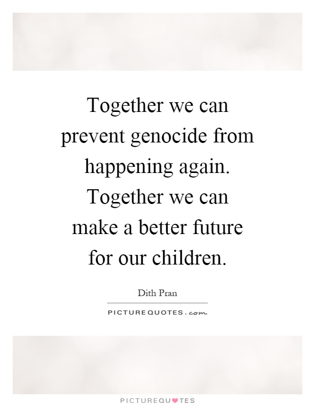Together we can prevent genocide from happening again. Together we can make a better future for our children Picture Quote #1