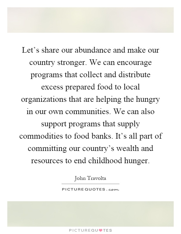 Let's share our abundance and make our country stronger. We can encourage programs that collect and distribute excess prepared food to local organizations that are helping the hungry in our own communities. We can also support programs that supply commodities to food banks. It's all part of committing our country's wealth and resources to end childhood hunger Picture Quote #1