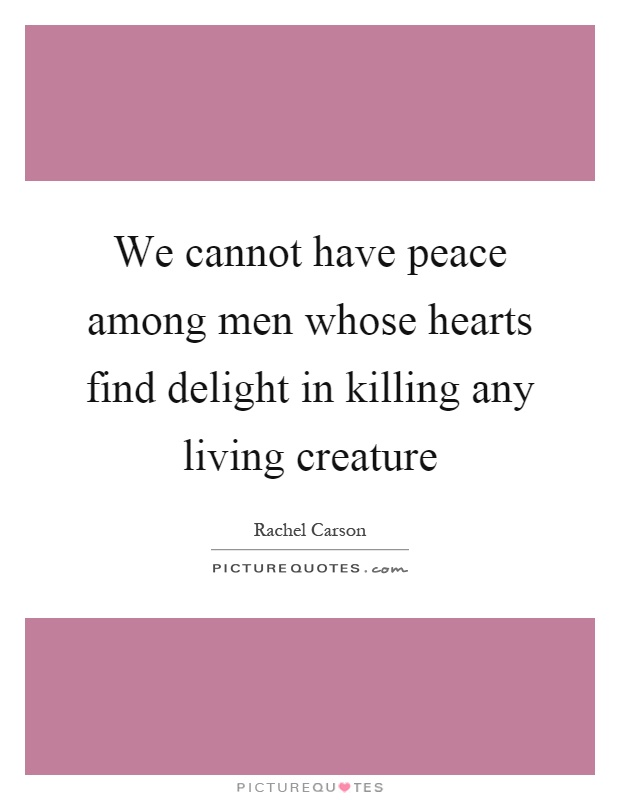 We cannot have peace among men whose hearts find delight in killing any living creature Picture Quote #1
