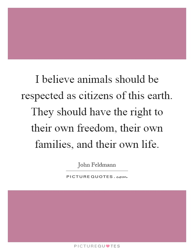 I believe animals should be respected as citizens of this earth. They should have the right to their own freedom, their own families, and their own life Picture Quote #1