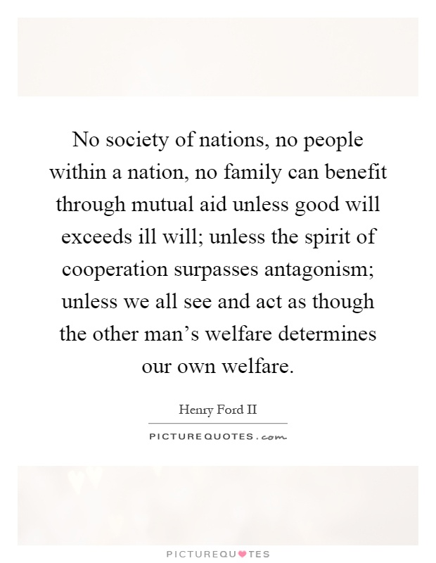 No society of nations, no people within a nation, no family can benefit through mutual aid unless good will exceeds ill will; unless the spirit of cooperation surpasses antagonism; unless we all see and act as though the other man's welfare determines our own welfare Picture Quote #1