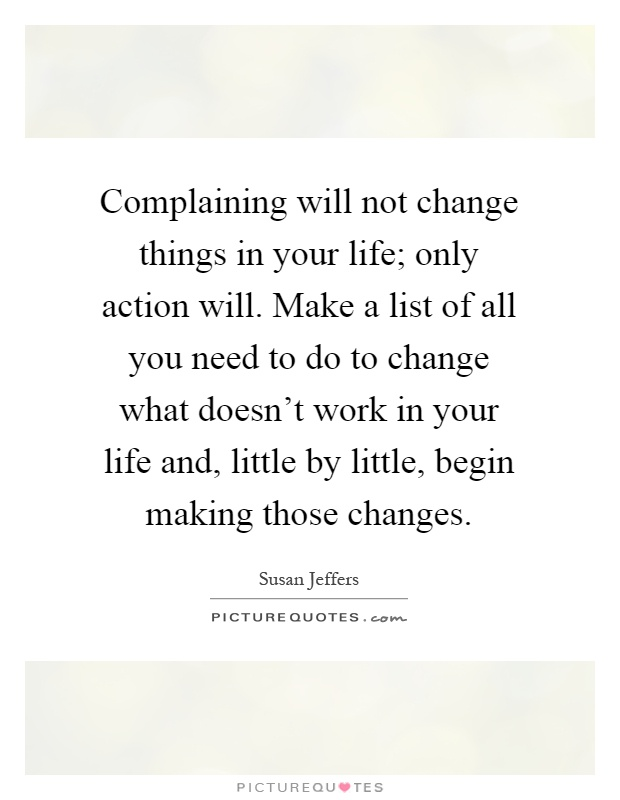 Complaining will not change things in your life; only action will. Make a list of all you need to do to change what doesn't work in your life and, little by little, begin making those changes Picture Quote #1