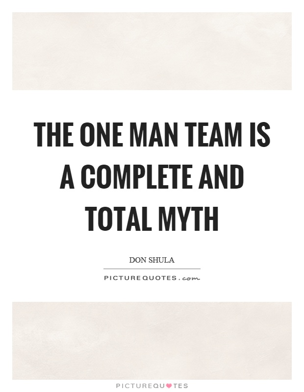 The one man team is a complete and total myth Picture Quote #1